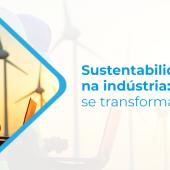 Sustentabilidade na indústria: um retrato de como o setor vem se transformando