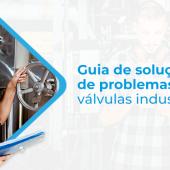Os problemas mais comuns das válvulas industriais: por que eles ocorrem?