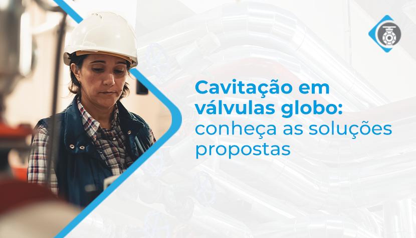 Cavitação em válvula globo: conheça as soluções propostas