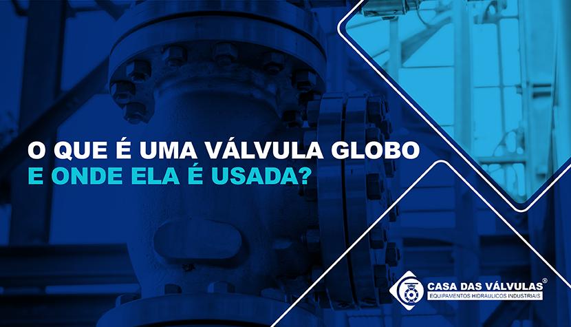 O que é uma válvula globo e onde ela é usada?