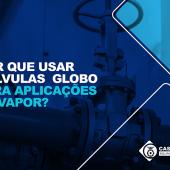 Por que você deve usar válvulas globo para aplicações de vapor?