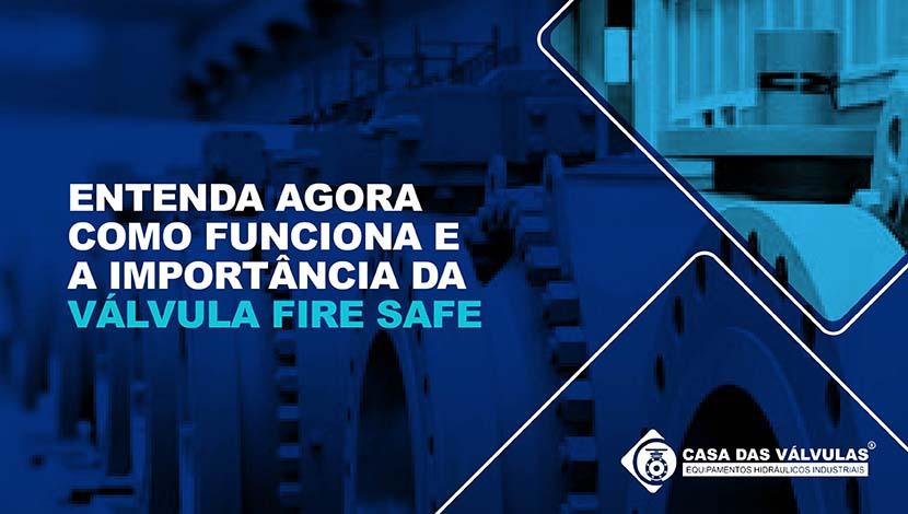 Entenda agora como funciona e a importância da Válvula Fire Safe